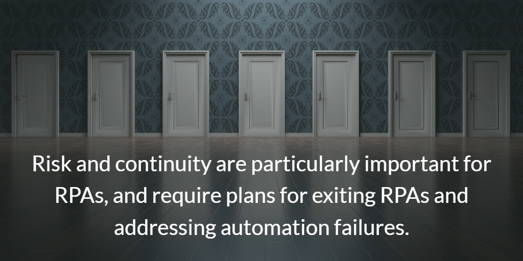automation strategy: Risk and continuity are particularly important for RPAs, and require plans for exiting RPAs and addressing automation failures.